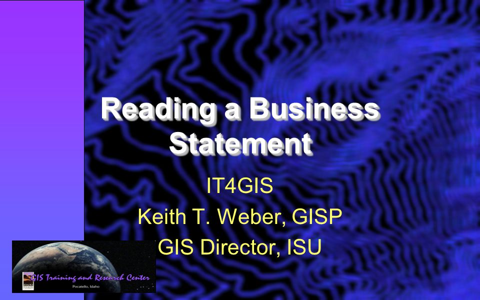 Reading a Business Statement IT4GIS Keith T. Weber, GISP GIS Director, ISU