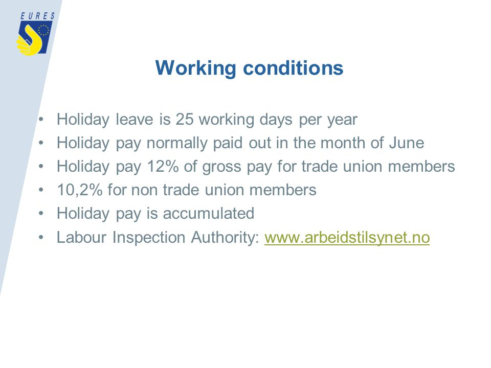 Working conditions Holiday leave is 25 working days per year Holiday pay normally paid out in the month of June Holiday pay 12% of gross pay for trade union members 10,2% for non trade union members Holiday pay is accumulated Labour Inspection Authority: www.arbeidstilsynet.nowww.arbeidstilsynet.no