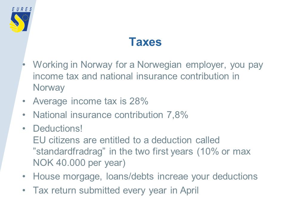 Taxes Working in Norway for a Norwegian employer, you pay income tax and national insurance contribution in Norway Average income tax is 28% National insurance contribution 7,8% Deductions.