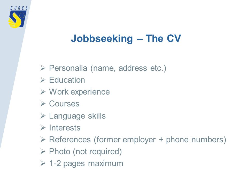 Jobbseeking – The CV Personalia (name, address etc.) Education Work experience Courses Language skills Interests References (former employer + phone numbers) Photo (not required) 1-2 pages maximum
