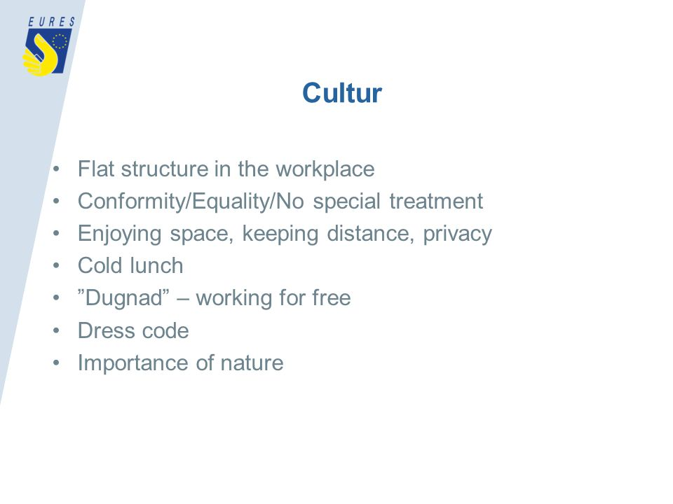 Cultur Flat structure in the workplace Conformity/Equality/No special treatment Enjoying space, keeping distance, privacy Cold lunch Dugnad – working for free Dress code Importance of nature