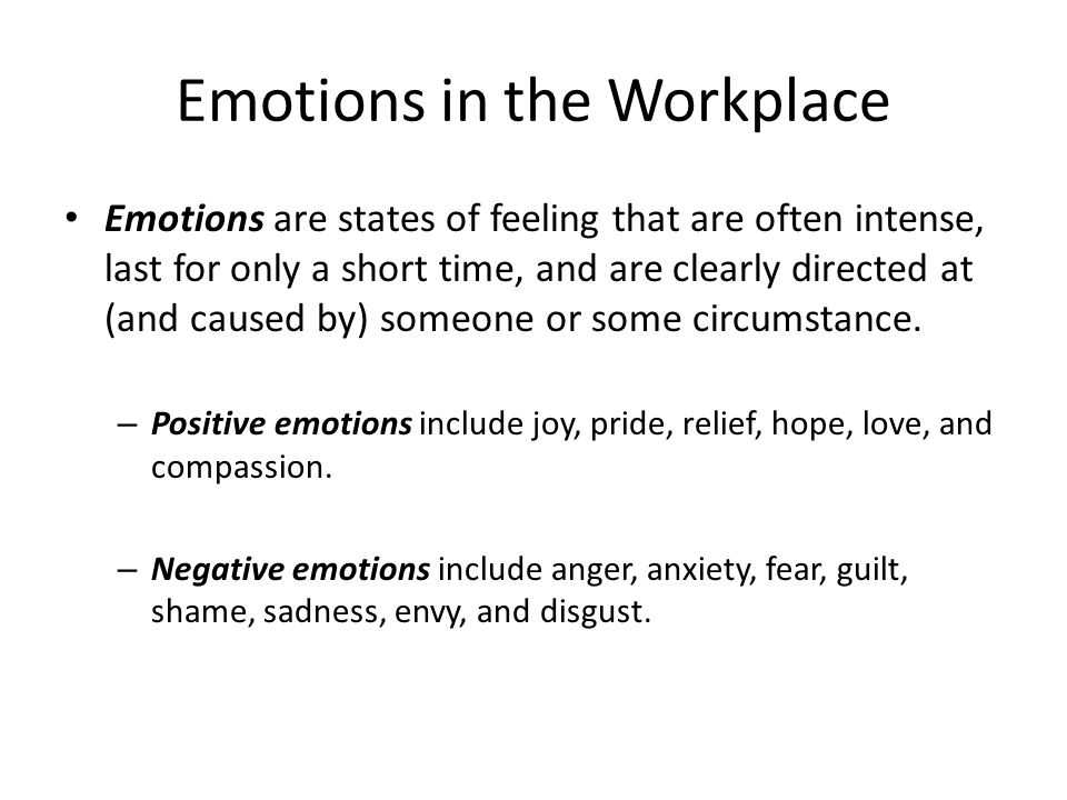Emotions in the Workplace Emotions are states of feeling that are often intense, last for only a short time, and are clearly directed at (and caused b