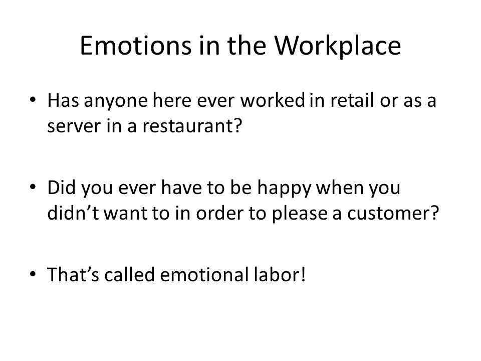 Emotions in the Workplace Has anyone here ever worked in retail or as a server in a restaurant? Did you ever have to be happy when you didnt want to i