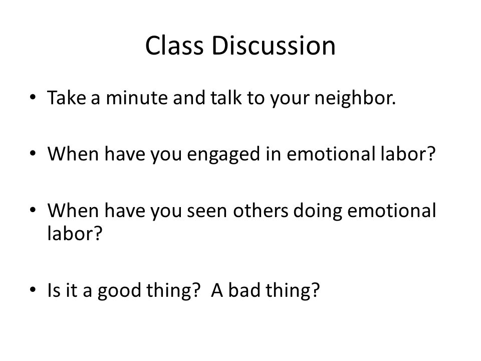 Class Discussion Take a minute and talk to your neighbor. When have you engaged in emotional labor? When have you seen others doing emotional labor? I