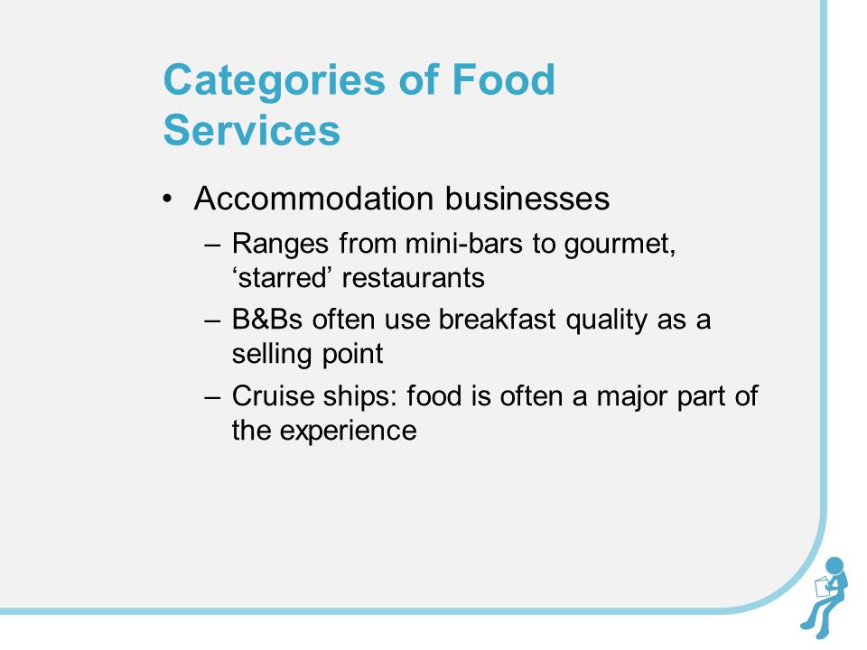 Accommodation businesses –Ranges from mini-bars to gourmet, starred restaurants –B&Bs often use breakfast quality as a selling point –Cruise ships: food is often a major part of the experience Categories of Food Services