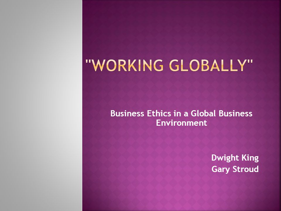 Business Ethics in a Global Business Environment Dwight King Gary Stroud