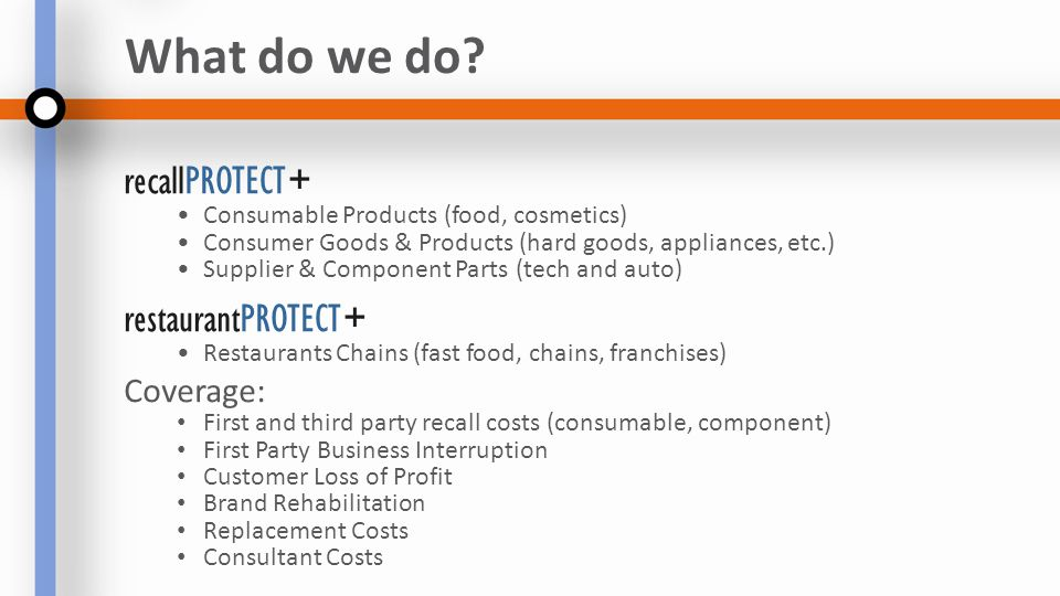 recallPROTECT+ Consumable Products (food, cosmetics) Consumer Goods & Products (hard goods, appliances, etc.) Supplier & Component Parts (tech and auto) restaurantPROTECT+ Restaurants Chains (fast food, chains, franchises) Coverage: First and third party recall costs (consumable, component) First Party Business Interruption Customer Loss of Profit Brand Rehabilitation Replacement Costs Consultant Costs What do we do