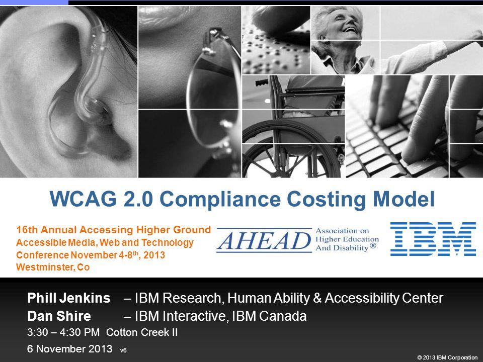 © 2013 IBM Corporation Phill Jenkins – IBM Research, Human Ability & Accessibility Center Dan Shire – IBM Interactive, IBM Canada 3:30 – 4:30 PM Cotto