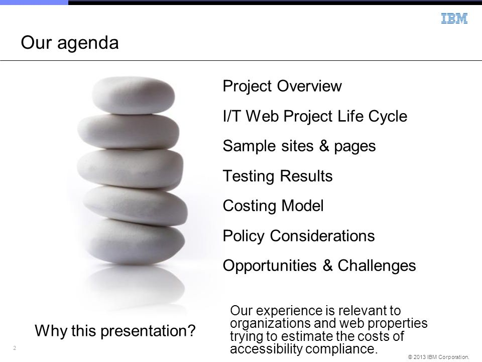 2 © 2013 IBM Corporation. Our agenda Project Overview I/T Web Project Life Cycle Sample sites & pages Testing Results Costing Model Policy Considerati