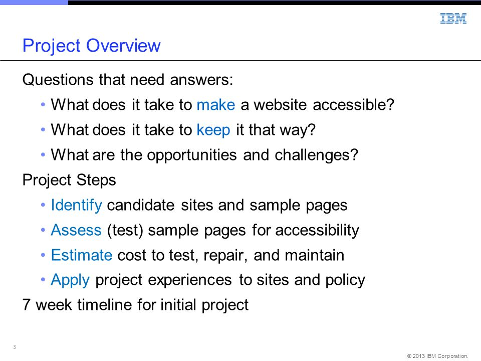 3 © 2013 IBM Corporation. Project Overview Questions that need answers: What does it take to make a website accessible? What does it take to keep it t