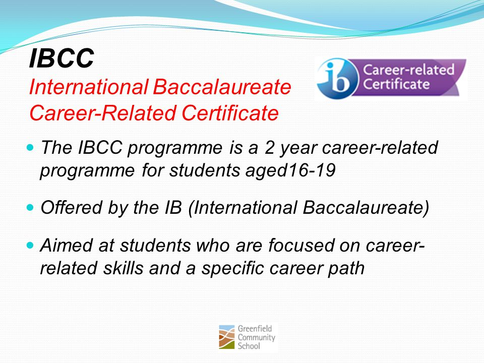 IBCC International Baccalaureate Career-Related Certificate The IBCC programme is a 2 year career-related programme for students aged16-19 Offered by the IB (International Baccalaureate) Aimed at students who are focused on career- related skills and a specific career path