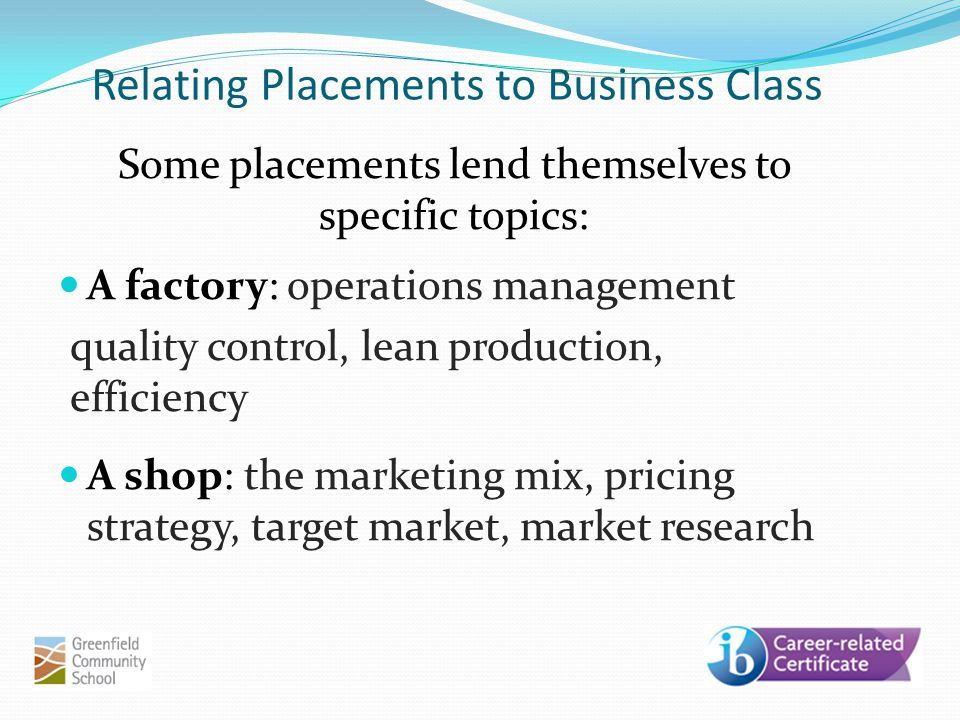 Relating Placements to Business Class Some placements lend themselves to specific topics: A factory: operations management quality control, lean production, efficiency A shop: the marketing mix, pricing strategy, target market, market research