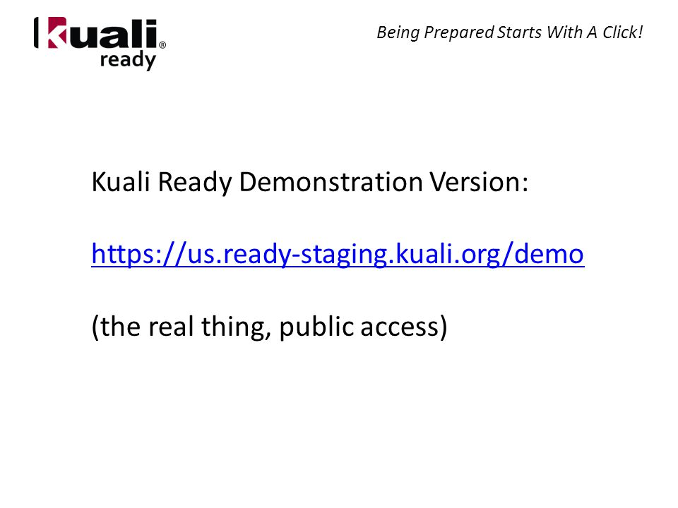 Kuali Ready Demonstration Version: https://us.ready-staging.kuali.org/demo (the real thing, public access) Being Prepared Starts With A Click!
