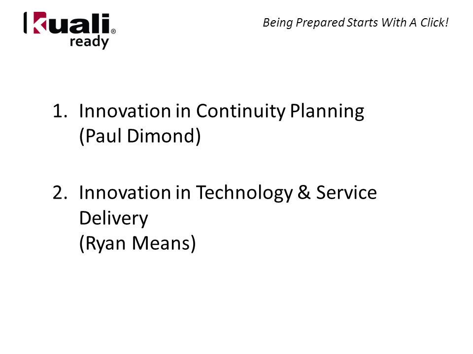 1.Innovation in Continuity Planning (Paul Dimond) 2.Innovation in Technology & Service Delivery (Ryan Means) Being Prepared Starts With A Click!