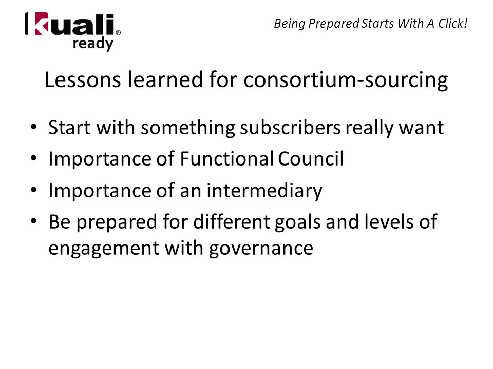 Lessons learned for consortium-sourcing Start with something subscribers really want Importance of Functional Council Importance of an intermediary Be prepared for different goals and levels of engagement with governance Being Prepared Starts With A Click!