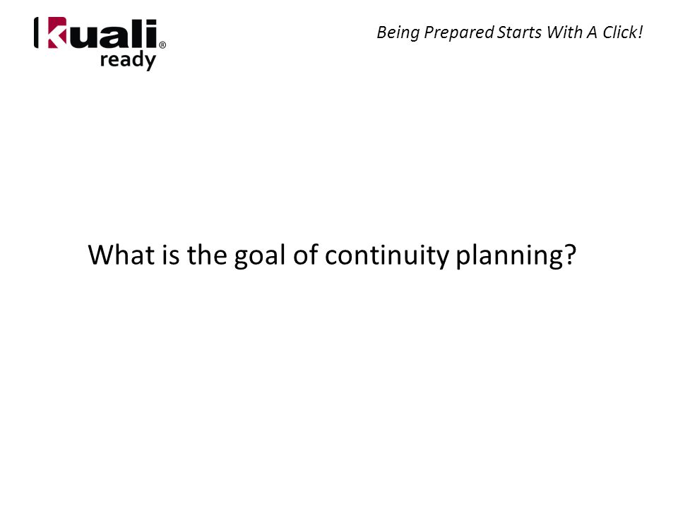 What is the goal of continuity planning Being Prepared Starts With A Click!