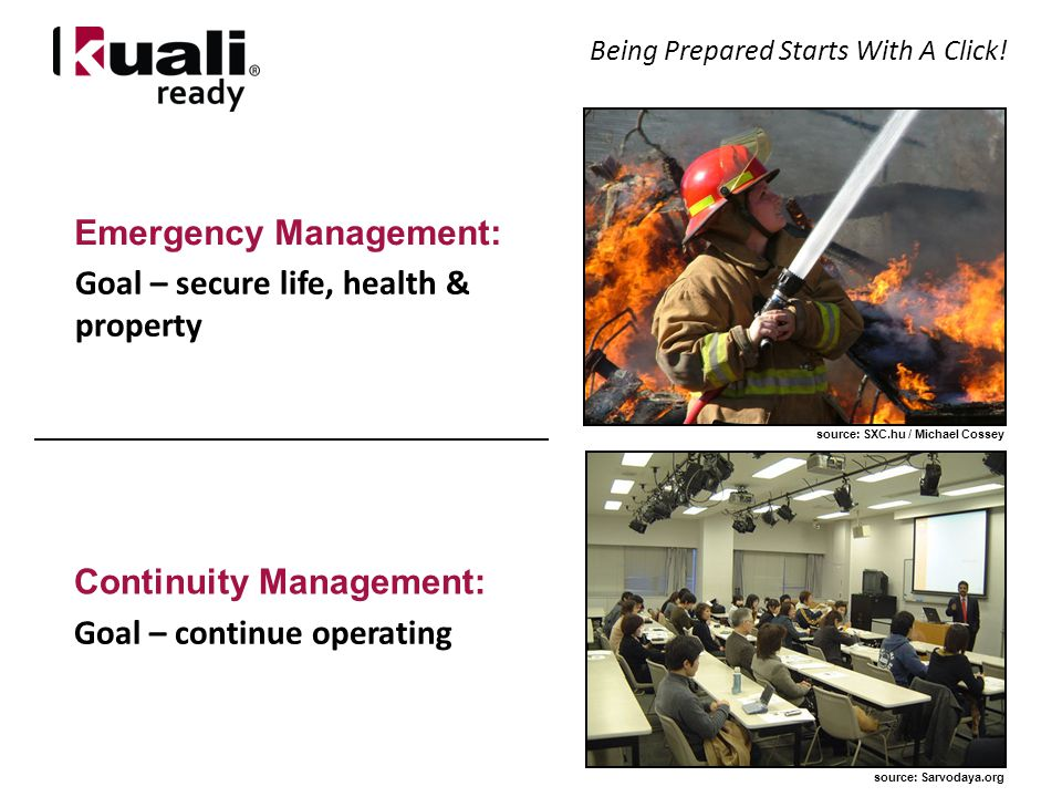 Emergency Management: Continuity Management: Goal – secure life, health & property Goal – continue operating source: SXC.hu / Michael Cossey source: Sarvodaya.org Being Prepared Starts With A Click!
