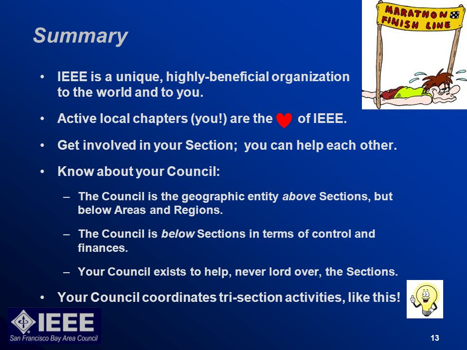 13 Summary IEEE is a unique, highly-beneficial organization to the world and to you.