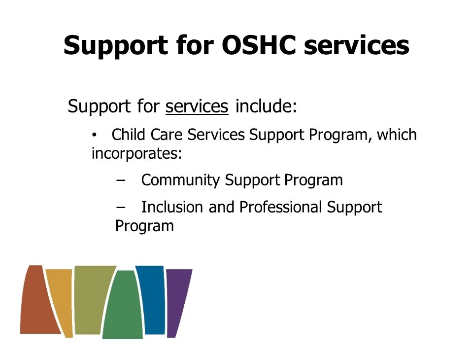 Community Support Program Provides funding for OSHC services in the first 12 months of operations, and those eligible thereafter.
