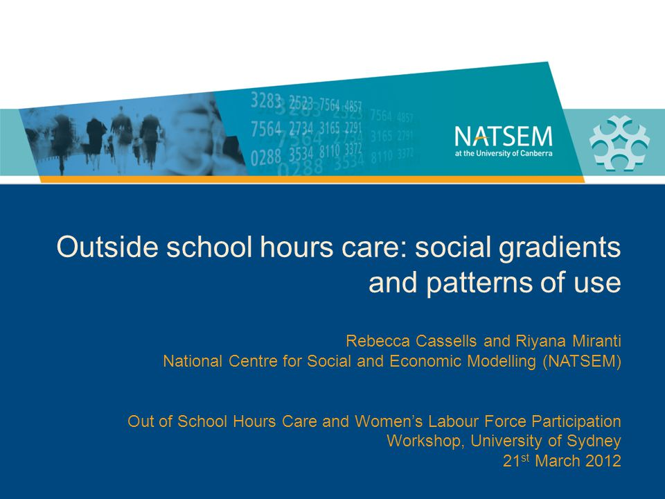 Outside school hours care: social gradients and patterns of use Rebecca Cassells and Riyana Miranti National Centre for Social and Economic Modelling (NATSEM) Out of School Hours Care and Womens Labour Force Participation Workshop, University of Sydney 21 st March 2012
