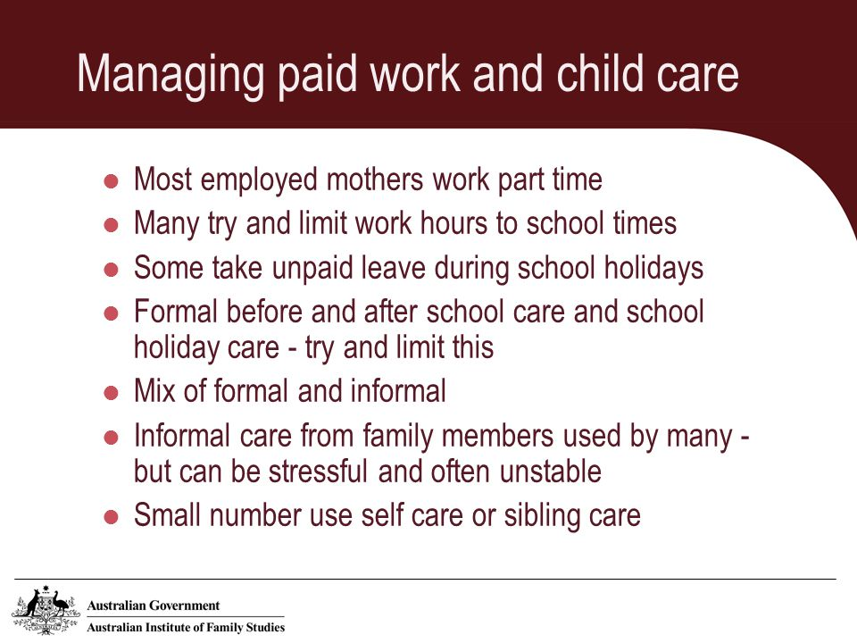 Managing paid work and child care - barriers Availability of work during school hours Cost of child care Quality of care available Working outside of normal business hours (lone mothers) Children refusing to attend child care Impacts on wellbeing of children - using OSHC can make for a long day