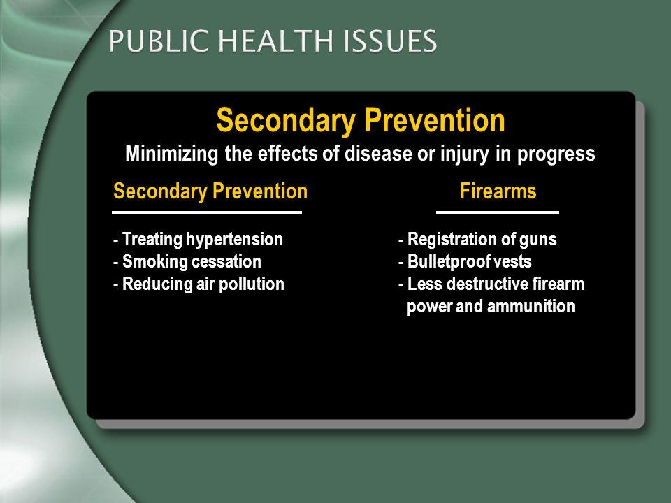 PUBLIC HEALTH ISSUES Secondary Prevention Minimizing the effects of disease or injury in progress - Treating hypertension - Registration of guns - Smoking cessation - Bulletproof vests - Reducing air pollution - Less destructive firearm power and ammunition Secondary PreventionFirearms