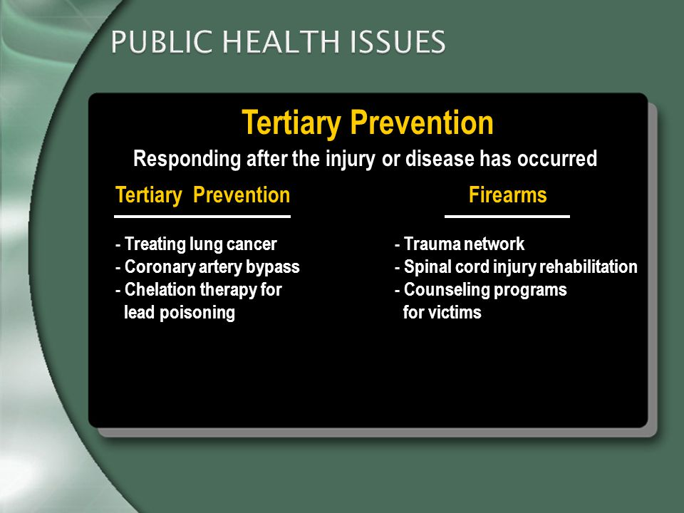 PUBLIC HEALTH ISSUES Tertiary Prevention Responding after the injury or disease has occurred Tertiary PreventionFirearms - Treating lung cancer - Coronary artery bypass - Chelation therapy for lead poisoning - Trauma network - Spinal cord injury rehabilitation - Counseling programs for victims