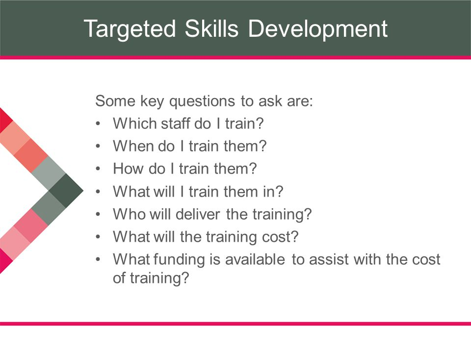 Targeted Skills Development Some key questions to ask are: Which staff do I train.