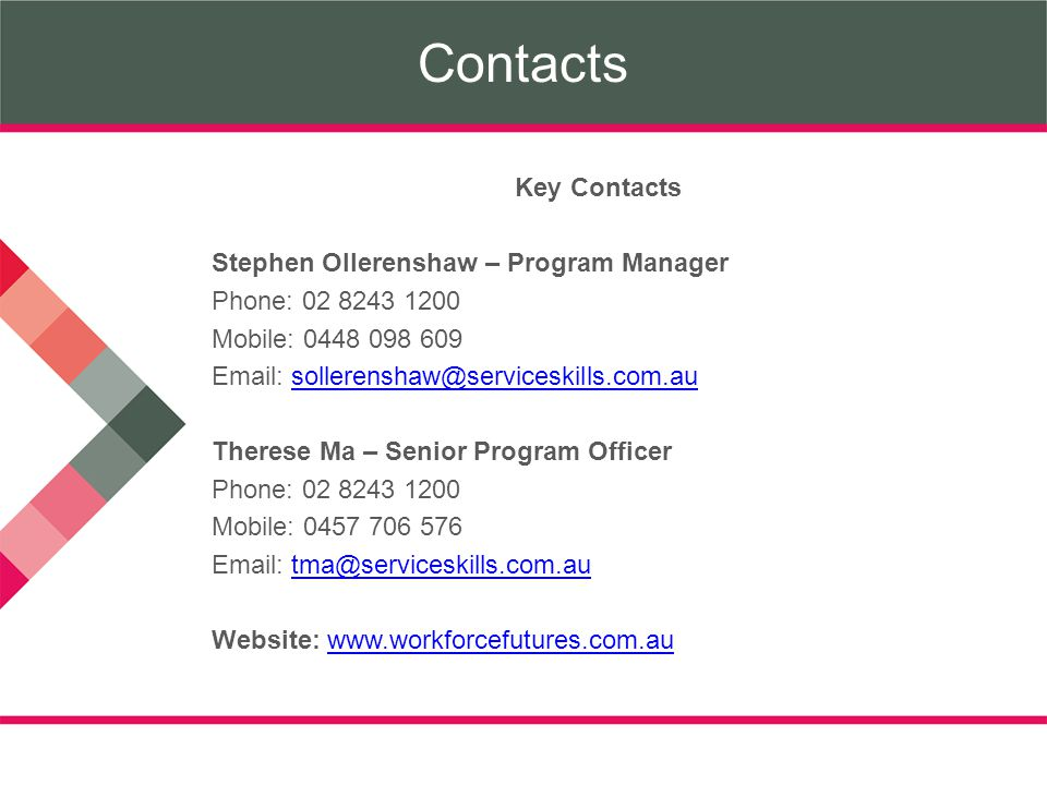 Contacts Key Contacts Stephen Ollerenshaw – Program Manager Phone: 02 8243 1200 Mobile: 0448 098 609 Email: sollerenshaw@serviceskills.com.ausollerenshaw@serviceskills.com.au Therese Ma – Senior Program Officer Phone: 02 8243 1200 Mobile: 0457 706 576 Email: tma@serviceskills.com.autma@serviceskills.com.au Website: www.workforcefutures.com.auwww.workforcefutures.com.au