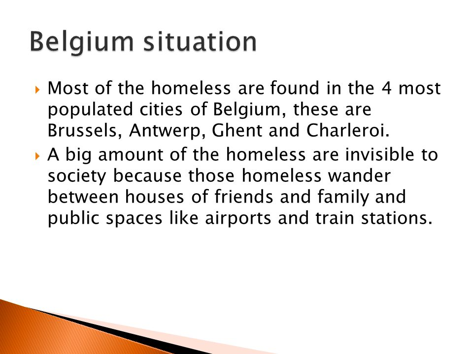 Most of the homeless are found in the 4 most populated cities of Belgium, these are Brussels, Antwerp, Ghent and Charleroi. A big amount of the homele