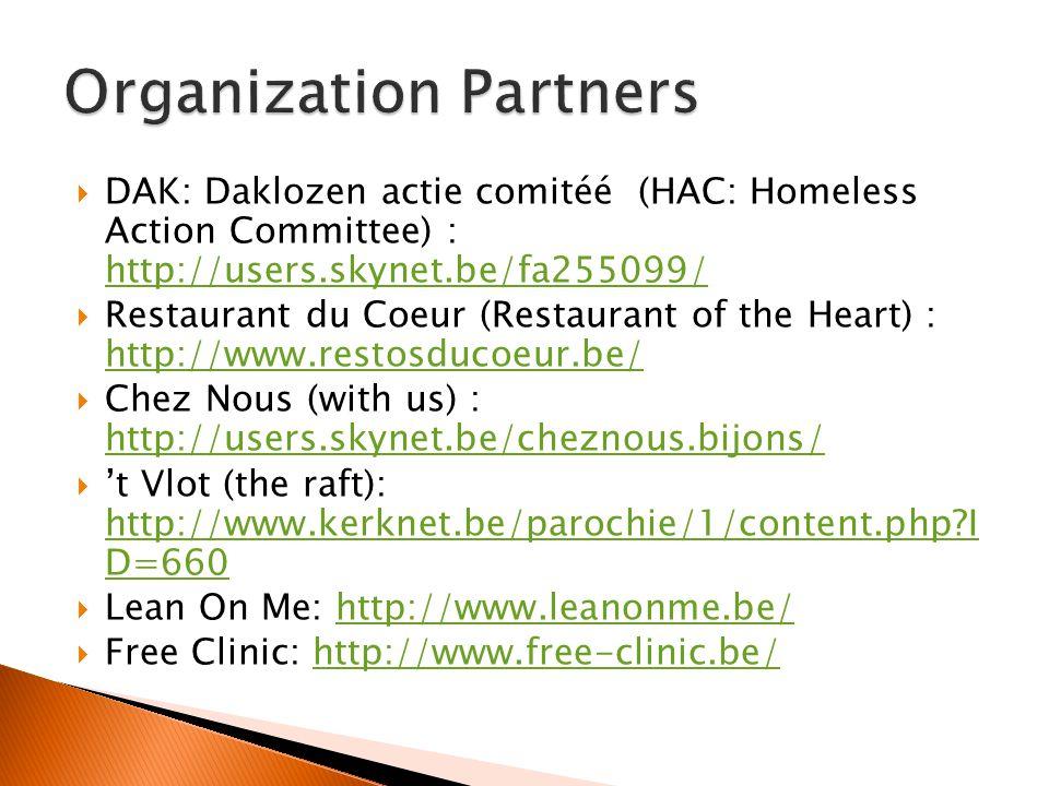 DAK: Daklozen actie comitéé (HAC: Homeless Action Committee) : http://users.skynet.be/fa255099/ http://users.skynet.be/fa255099/ Restaurant du Coeur (Restaurant of the Heart) : http://www.restosducoeur.be/ http://www.restosducoeur.be/ Chez Nous (with us) : http://users.skynet.be/cheznous.bijons/ http://users.skynet.be/cheznous.bijons/ t Vlot (the raft): http://www.kerknet.be/parochie/1/content.php I D=660 http://www.kerknet.be/parochie/1/content.php I D=660 Lean On Me: http://www.leanonme.be/http://www.leanonme.be/ Free Clinic: http://www.free-clinic.be/http://www.free-clinic.be/
