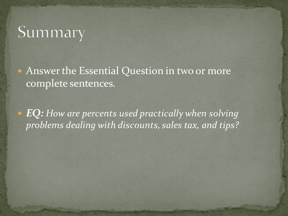 Answer the Essential Question in two or more complete sentences. EQ: How are percents used practically when solving problems dealing with discounts, s