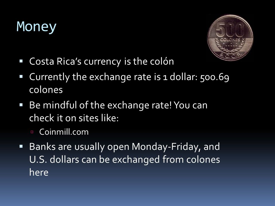 Money Costa Ricas currency is the colón Currently the exchange rate is 1 dollar: 500.69 colones Be mindful of the exchange rate.