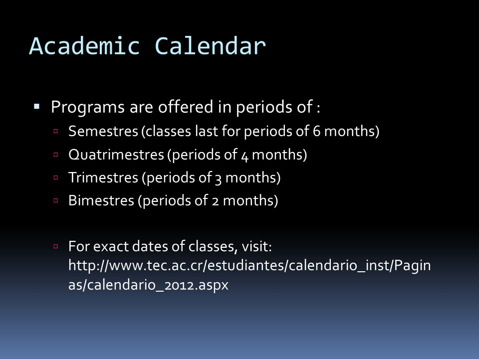 Academic Calendar Programs are offered in periods of : Semestres (classes last for periods of 6 months) Quatrimestres (periods of 4 months) Trimestres (periods of 3 months) Bimestres (periods of 2 months) For exact dates of classes, visit: http://www.tec.ac.cr/estudiantes/calendario_inst/Pagin as/calendario_2012.aspx