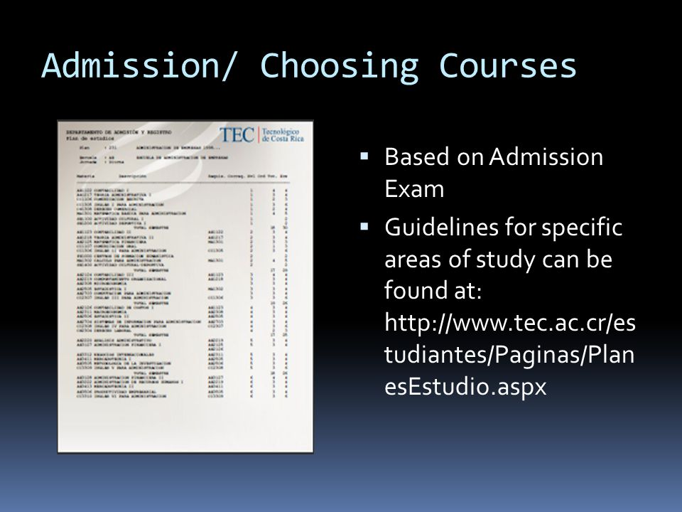 Admission/ Choosing Courses Based on Admission Exam Guidelines for specific areas of study can be found at: http://www.tec.ac.cr/es tudiantes/Paginas/Plan esEstudio.aspx