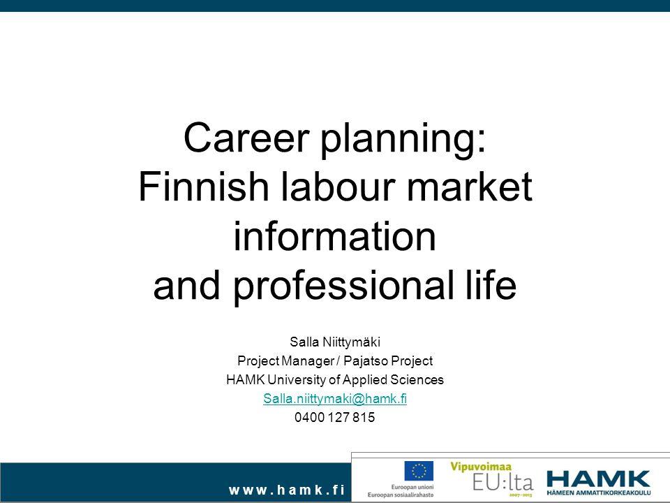 w w w. h a m k. f i Career planning: Finnish labour market information and professional life Salla Niittymäki Project Manager / Pajatso Project HAMK U