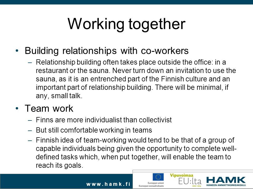 w w w. h a m k. f i Working together Building relationships with co-workers –Relationship building often takes place outside the office: in a restaura