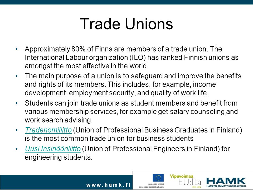 w w w. h a m k. f i Trade Unions Approximately 80% of Finns are members of a trade union. The International Labour organization (ILO) has ranked Finni