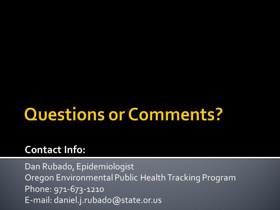 Contact Info: Dan Rubado, Epidemiologist Oregon Environmental Public Health Tracking Program Phone: 971-673-1210 E-mail: daniel.j.rubado@state.or.us