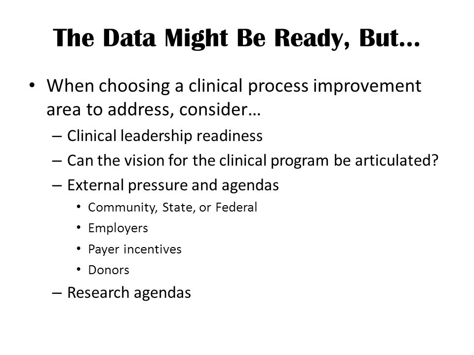 The Data Might Be Ready, But… When choosing a clinical process improvement area to address, consider… – Clinical leadership readiness – Can the vision for the clinical program be articulated.