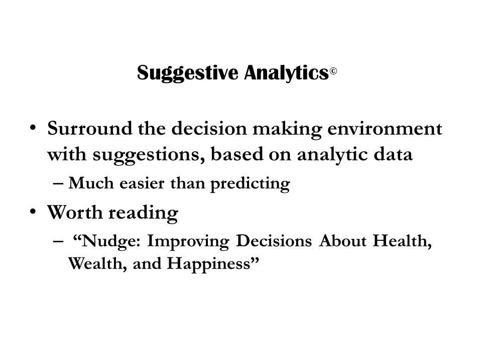 Suggestive Analytics © Surround the decision making environment with suggestions, based on analytic data – Much easier than predicting Worth reading – Nudge: Improving Decisions About Health, Wealth, and Happiness