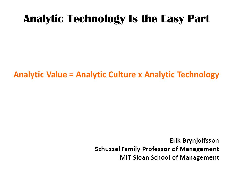 Analytic Technology Is the Easy Part There are a lot of companies who think they are using data…but historically that sort of data has been used to confirm and support decisions that had already been made by management, rather than learn new things and discover what the right answer is.