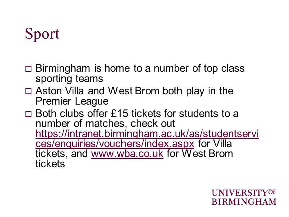 Sport Birmingham is home to a number of top class sporting teams Aston Villa and West Brom both play in the Premier League Both clubs offer £15 tickets for students to a number of matches, check out   ces/enquiries/vouchers/index.aspx for Villa tickets, and   for West Brom tickets   ces/enquiries/vouchers/index.aspxwww.wba.co.uk