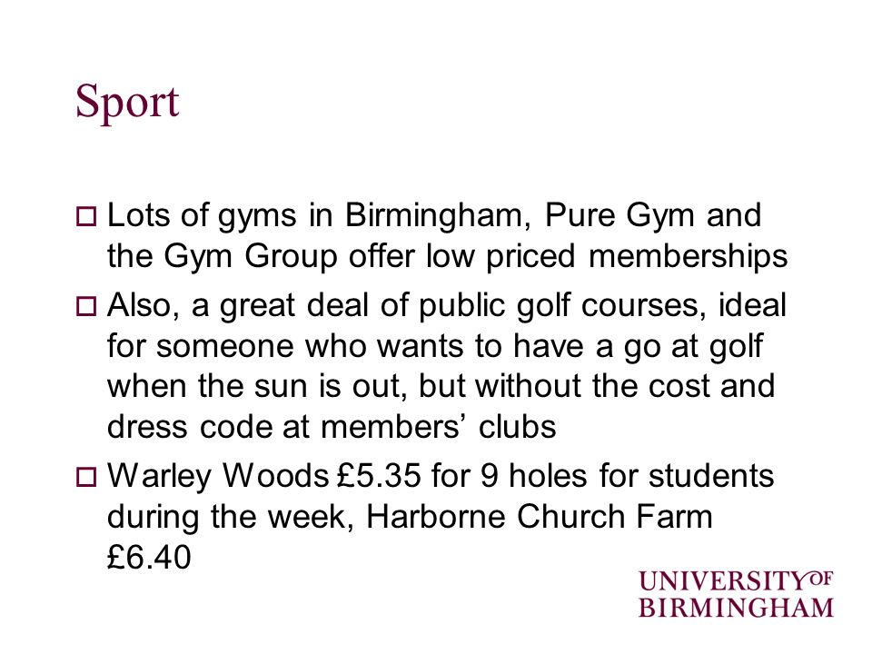 Sport Lots of gyms in Birmingham, Pure Gym and the Gym Group offer low priced memberships Also, a great deal of public golf courses, ideal for someone who wants to have a go at golf when the sun is out, but without the cost and dress code at members clubs Warley Woods £5.35 for 9 holes for students during the week, Harborne Church Farm £6.40