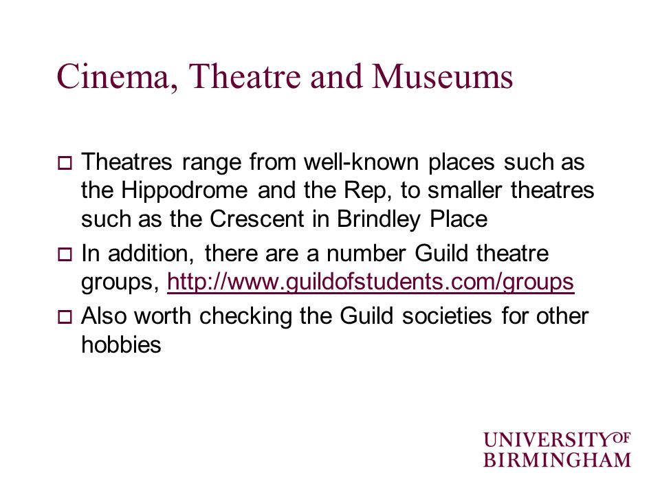 Cinema, Theatre and Museums Theatres range from well-known places such as the Hippodrome and the Rep, to smaller theatres such as the Crescent in Brindley Place In addition, there are a number Guild theatre groups,   Also worth checking the Guild societies for other hobbies