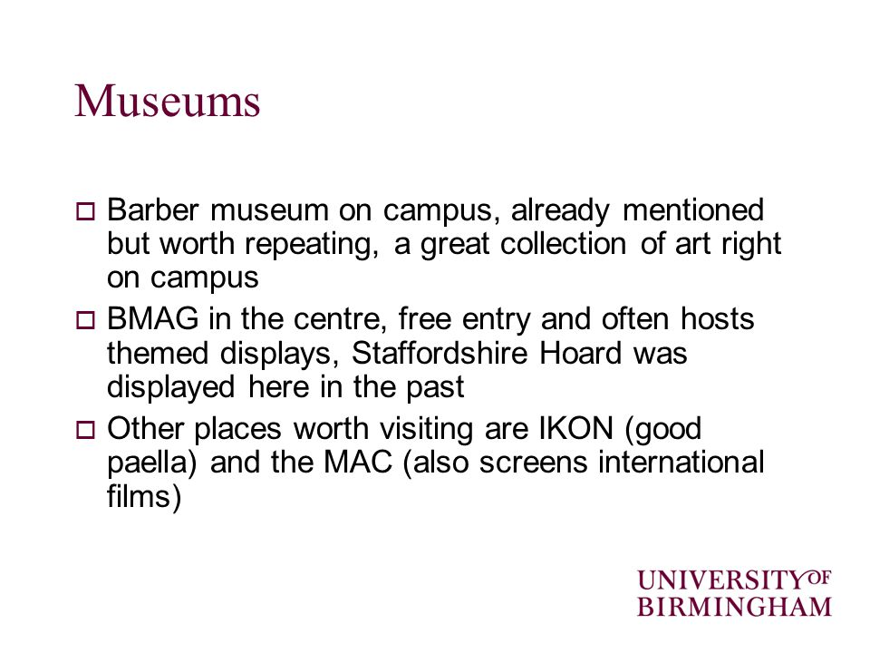 Museums Barber museum on campus, already mentioned but worth repeating, a great collection of art right on campus BMAG in the centre, free entry and o