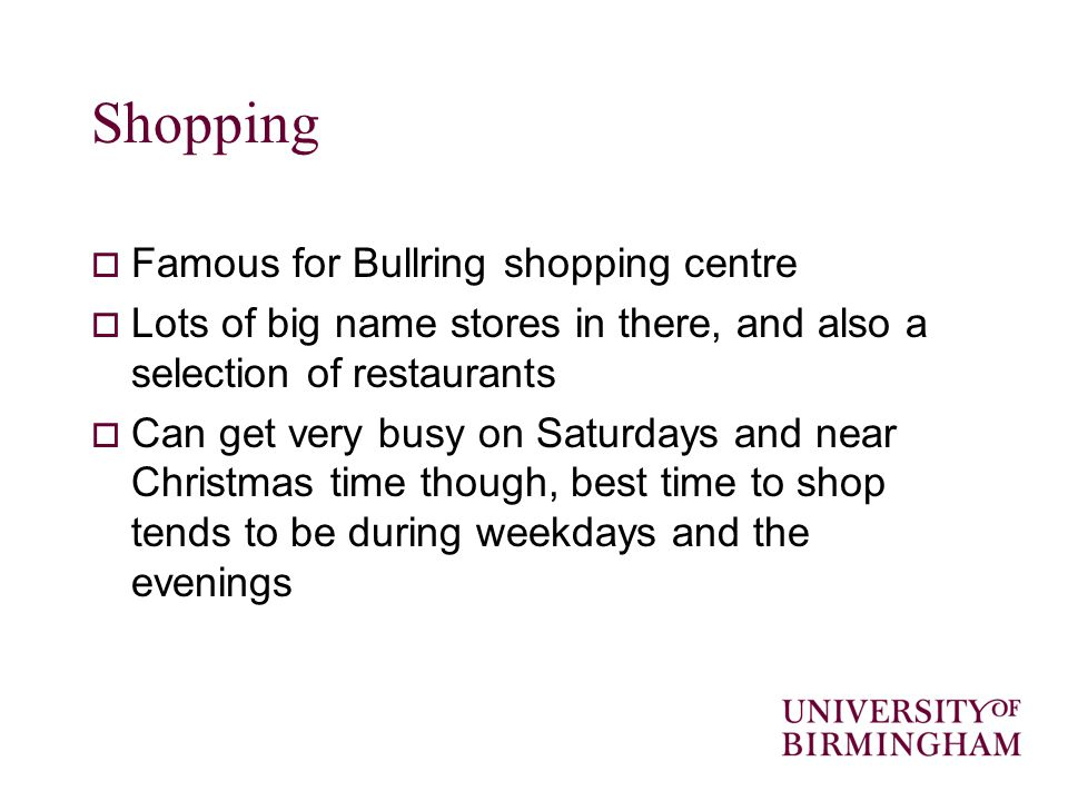 Shopping Famous for Bullring shopping centre Lots of big name stores in there, and also a selection of restaurants Can get very busy on Saturdays and near Christmas time though, best time to shop tends to be during weekdays and the evenings