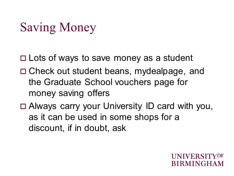 Saving Money Lots of ways to save money as a student Check out student beans, mydealpage, and the Graduate School vouchers page for money saving offers Always carry your University ID card with you, as it can be used in some shops for a discount, if in doubt, ask