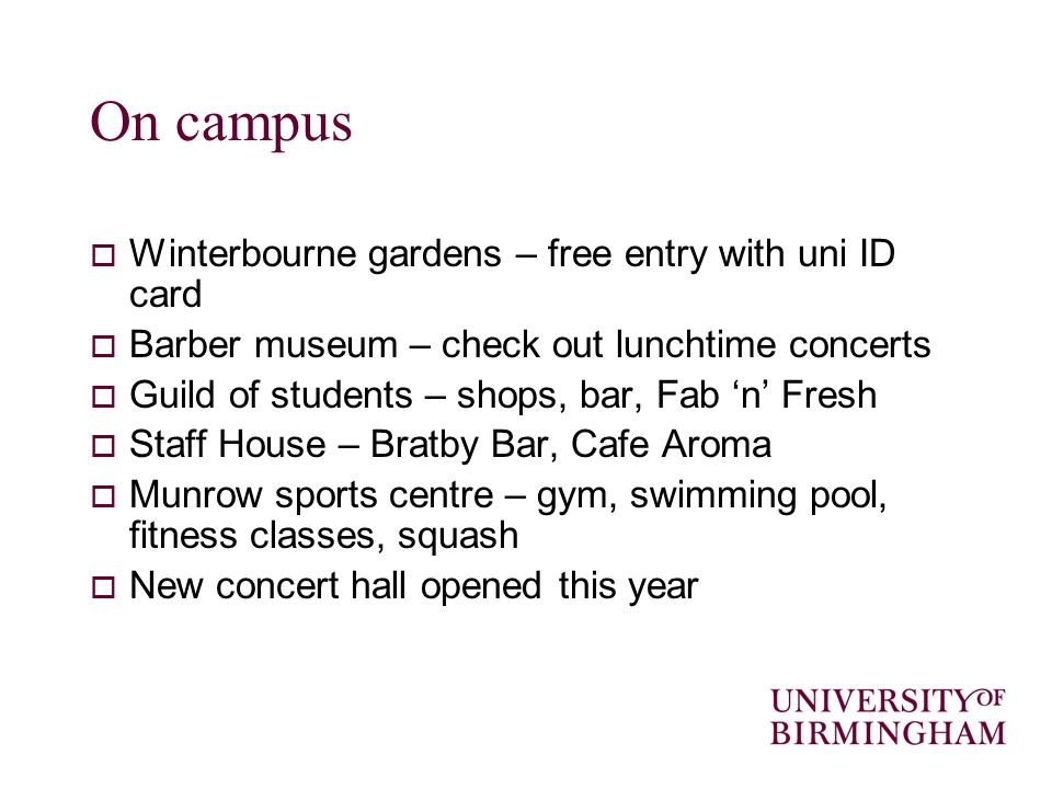 On campus Winterbourne gardens – free entry with uni ID card Barber museum – check out lunchtime concerts Guild of students – shops, bar, Fab n Fresh