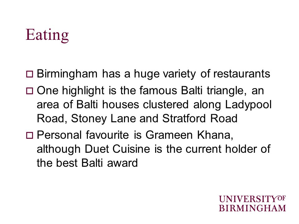 Eating Birmingham has a huge variety of restaurants One highlight is the famous Balti triangle, an area of Balti houses clustered along Ladypool Road, Stoney Lane and Stratford Road Personal favourite is Grameen Khana, although Duet Cuisine is the current holder of the best Balti award